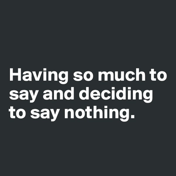 Having so much to say and deciding to say nothing.