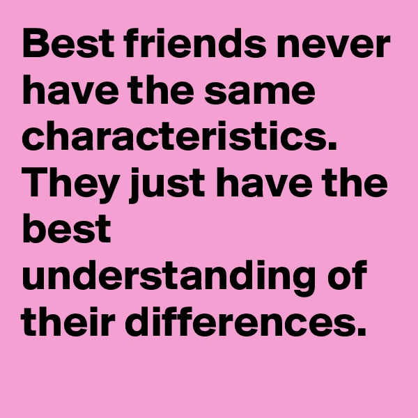 Best friends never have the same characteristics. They just have the best understanding of their differences.