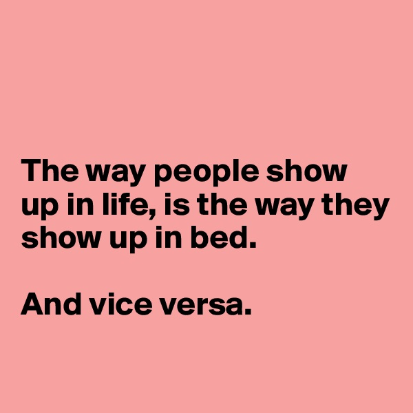 The way people show up in life, is the way they show up in bed.  And vice versa.