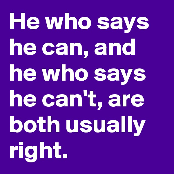 He who says he can, and he who says he can't, are both usually right.