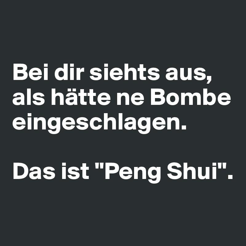 """Bei dir siehts aus, als hätte ne Bombe eingeschlagen.  Das ist """"Peng Shui""""."""