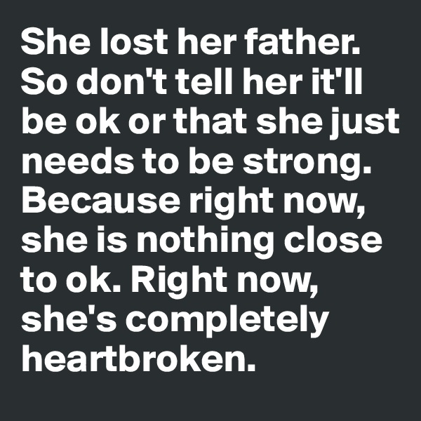 She lost her father.  So don't tell her it'll be ok or that she just needs to be strong.  Because right now, she is nothing close to ok. Right now, she's completely heartbroken.