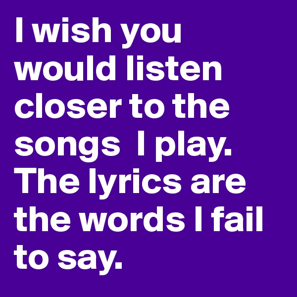 I wish you would listen closer to the songs  I play. The lyrics are the words I fail to say.