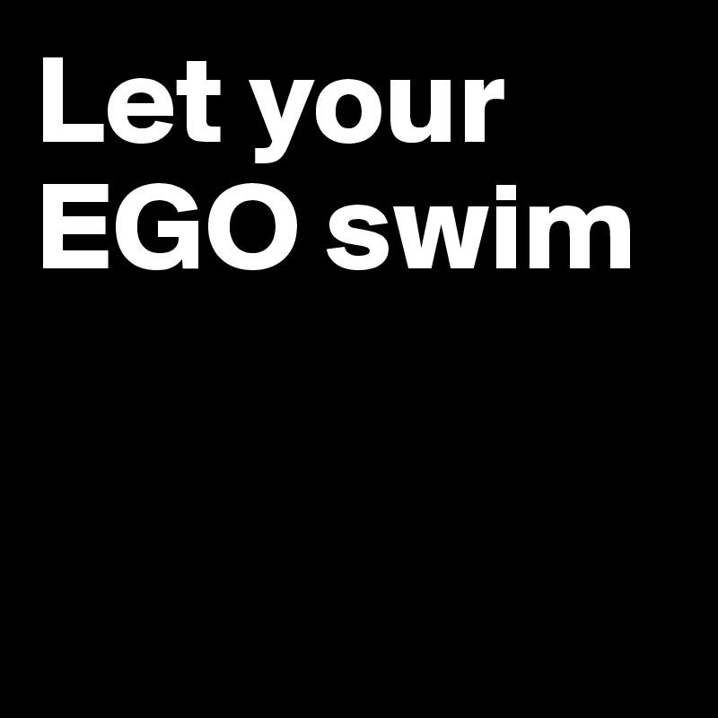 Let your EGO swim