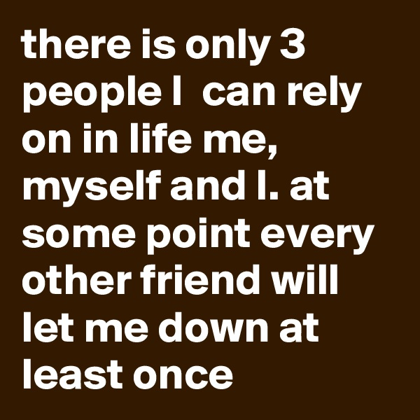 there is only 3 people I  can rely on in life me, myself and I. at some point every other friend will let me down at least once