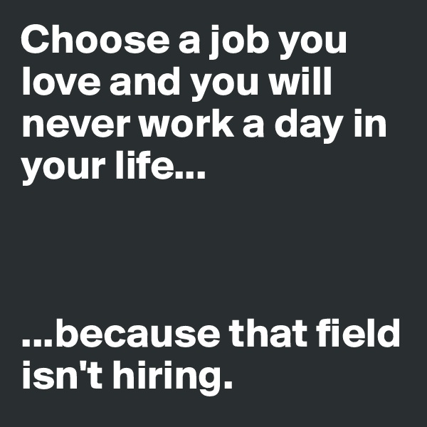 Choose a job you love and you will never work a day in your life...    ...because that field isn't hiring.