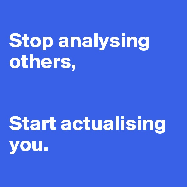 Stop analysing others,   Start actualising you.