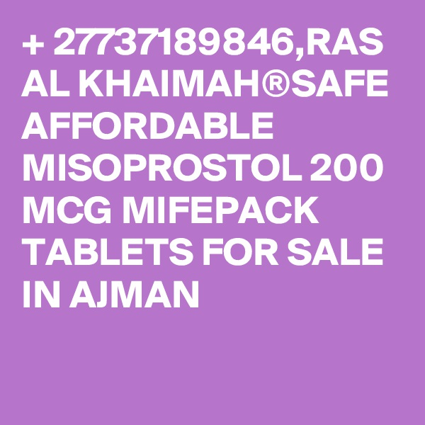 + 27737189846,RAS AL KHAIMAH®SAFE AFFORDABLE MISOPROSTOL 200 MCG MIFEPACK TABLETS FOR SALE IN AJMAN