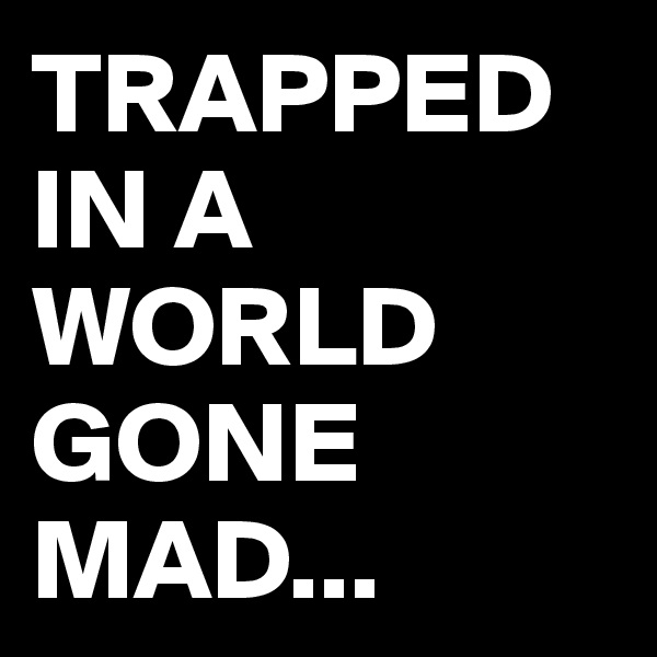 TRAPPED IN A WORLD GONE MAD...