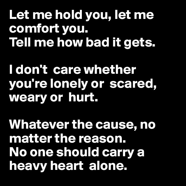 Let me hold you, let me comfort you.  Tell me how bad it gets.  I don't  care whether you're lonely or  scared, weary or  hurt.   Whatever the cause, no matter the reason. No one should carry a heavy heart  alone.