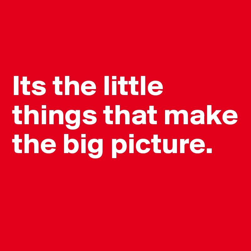 Its the little things that make the big picture.