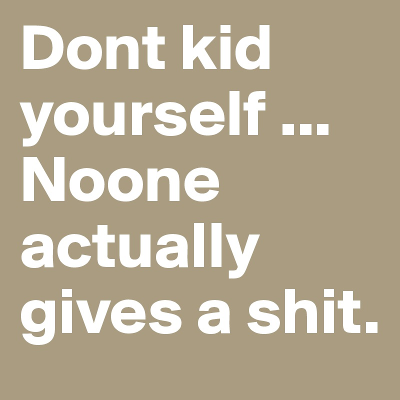 Dont kid yourself ... Noone actually gives a shit.
