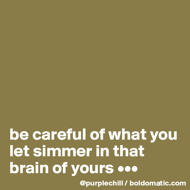 be careful of what you let simmer in that brain of yours •••