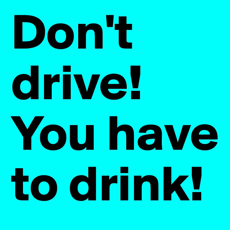 Don't drive! You have to drink!