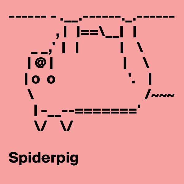 ------ - .__.------._.------                , |   |==\__|   |        _ _,'  |   |             |    \       | @ |                      |     \      | o  o                       '.    |       \                                   /~~~         | -__--======='         \/    \/  Spiderpig