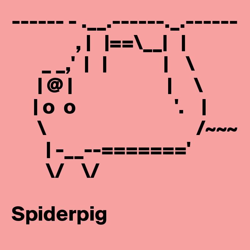 ------ - .__.------._.------                ,      ==\__             _ _,'                         \         @                              \        o  o                       '.            \                                   /~~~           -__--======='         \/    \/  Spiderpig