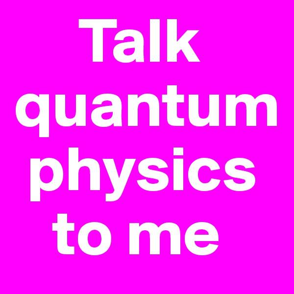 Talk quantum   physics        to me