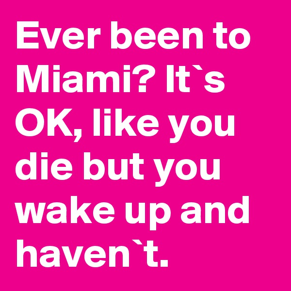 Ever been to Miami? It`s OK, like you die but you wake up and haven`t.