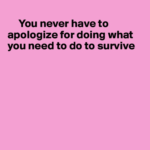 You never have to apologize for doing what  you need to do to survive