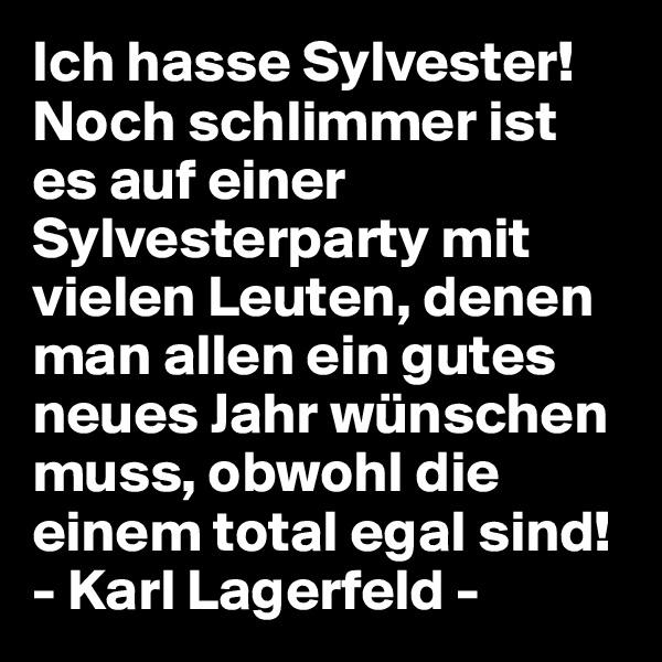 Ich hasse Sylvester!  Noch schlimmer ist es auf einer Sylvesterparty mit vielen Leuten, denen man allen ein gutes neues Jahr wünschen muss, obwohl die einem total egal sind! - Karl Lagerfeld -