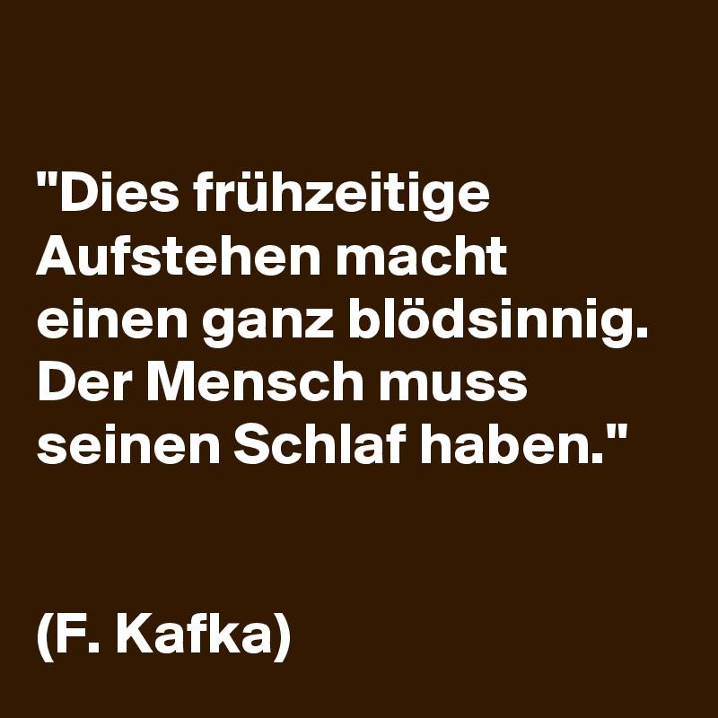 """""""Dies frühzeitige Aufstehen macht einen ganz blödsinnig. Der Mensch muss seinen Schlaf haben.""""    (F. Kafka)"""