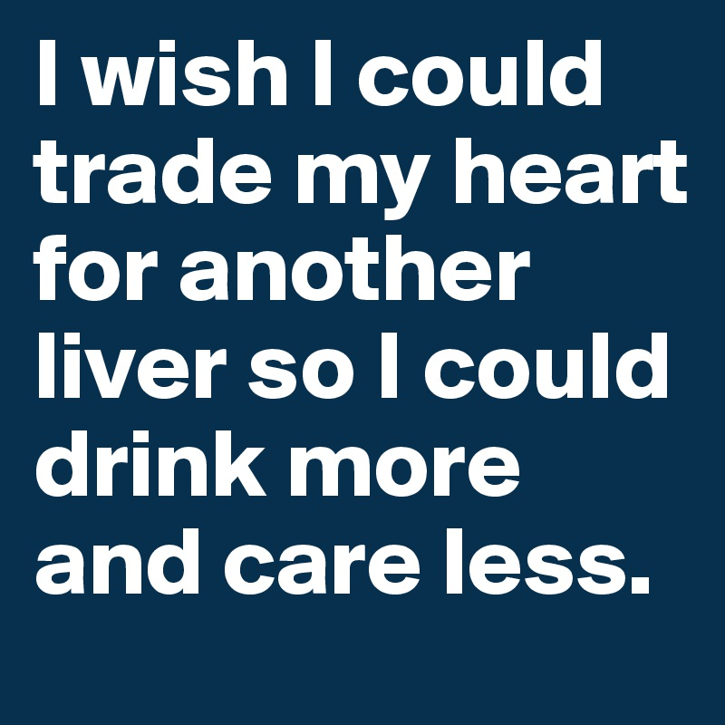 I wish I could trade my heart for another liver so I could drink more and care less.