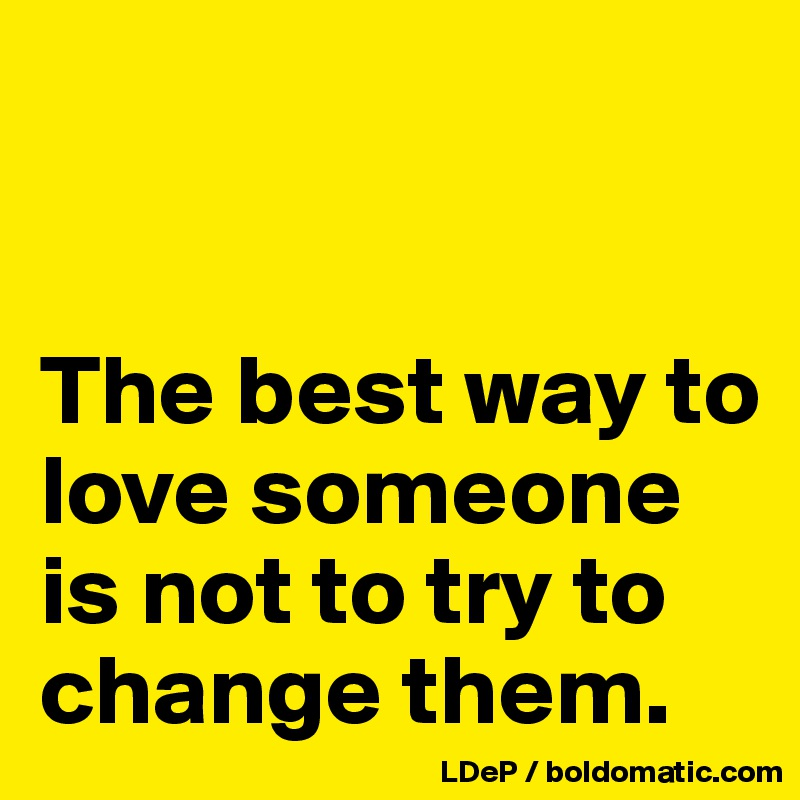 The best way to love someone is not to try to change them.
