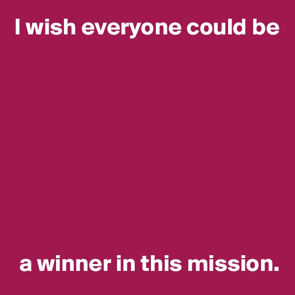 I wish everyone could be           a winner in this mission.