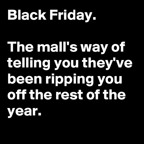 Black Friday.  The mall's way of telling you they've been ripping you off the rest of the year.