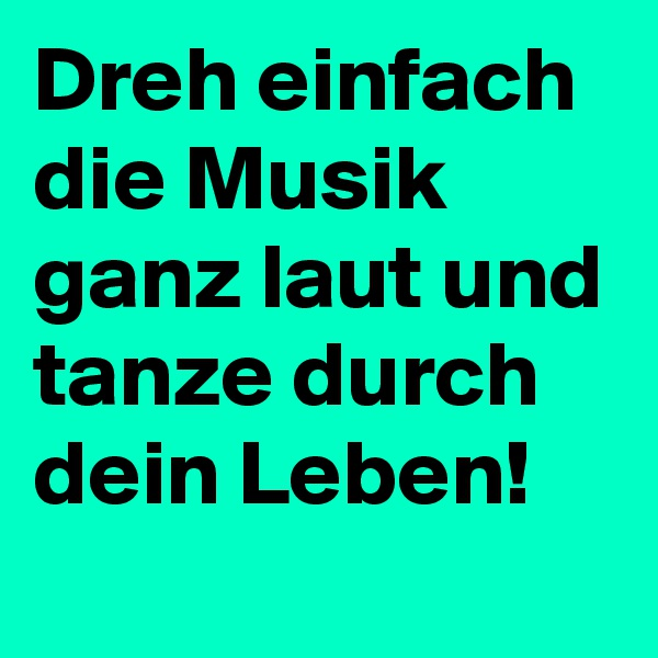 Dreh einfach die Musik ganz laut und tanze durch dein Leben!