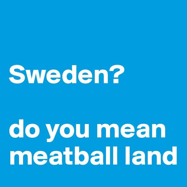 Sweden?  do you mean meatball land
