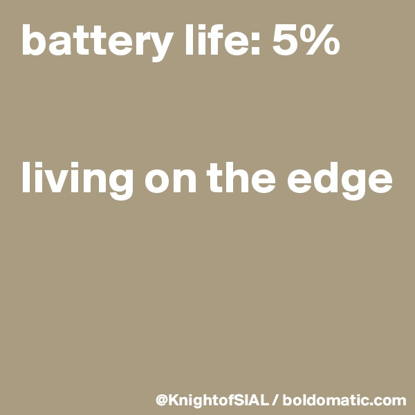battery life: 5%   living on the edge