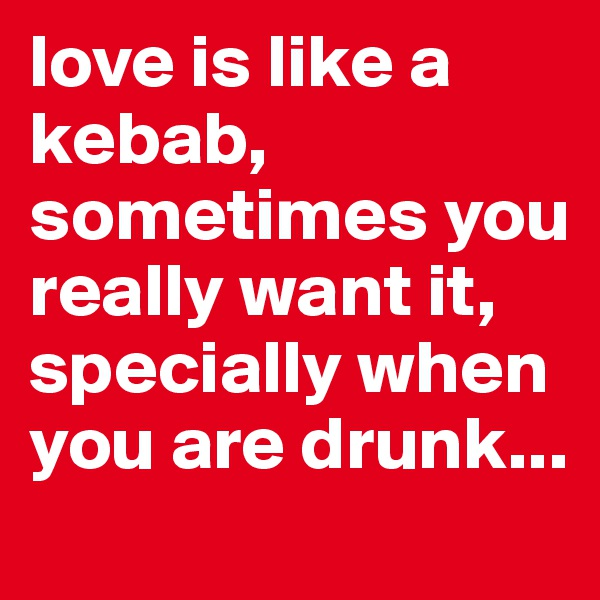 love is like a  kebab, sometimes you really want it, specially when you are drunk...