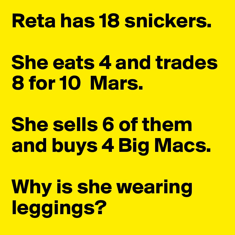 Reta has 18 snickers.   She eats 4 and trades 8 for 10  Mars.   She sells 6 of them and buys 4 Big Macs.   Why is she wearing leggings?
