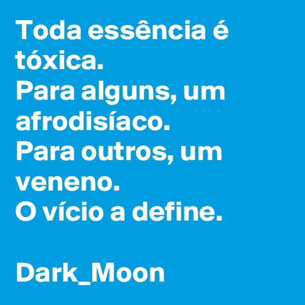 Toda essência é tóxica. Para alguns, um afrodisíaco. Para outros, um veneno. O vício a define.  Dark_Moon