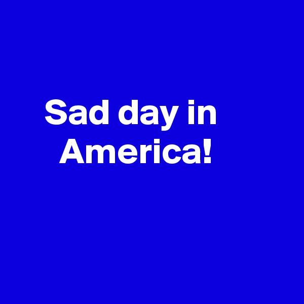 Sad day in       America!
