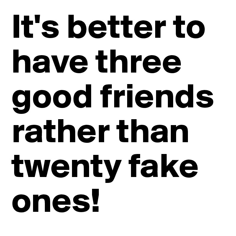 It's better to have three good friends rather than twenty fake ones!