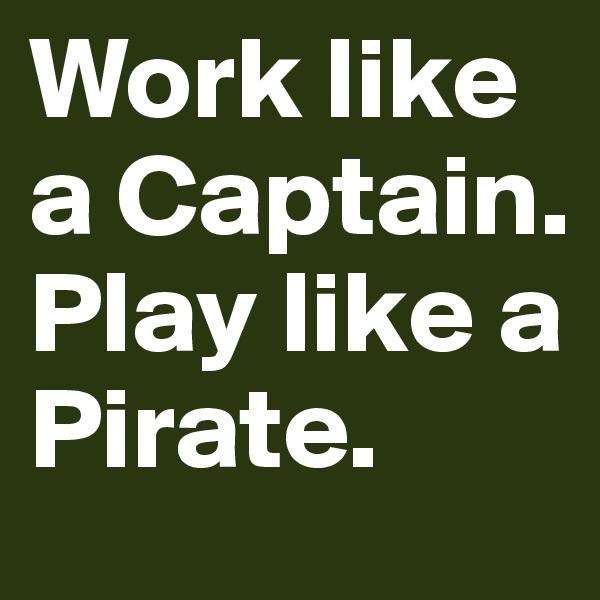 Work like a Captain. Play like a Pirate.