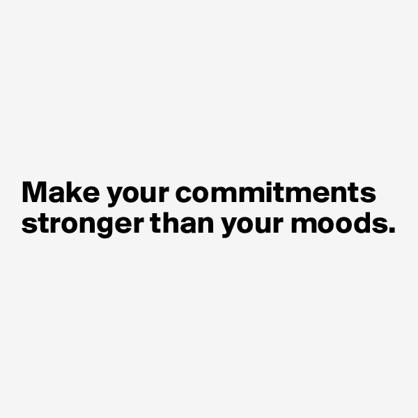 Make your commitments stronger than your moods.