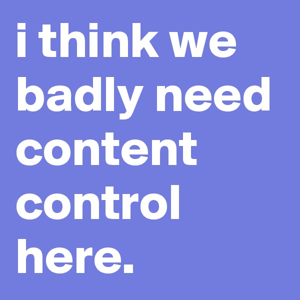 i think we badly need content control here.