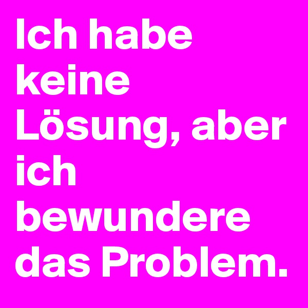 Ich habe keine Lösung, aber ich bewundere das Problem.