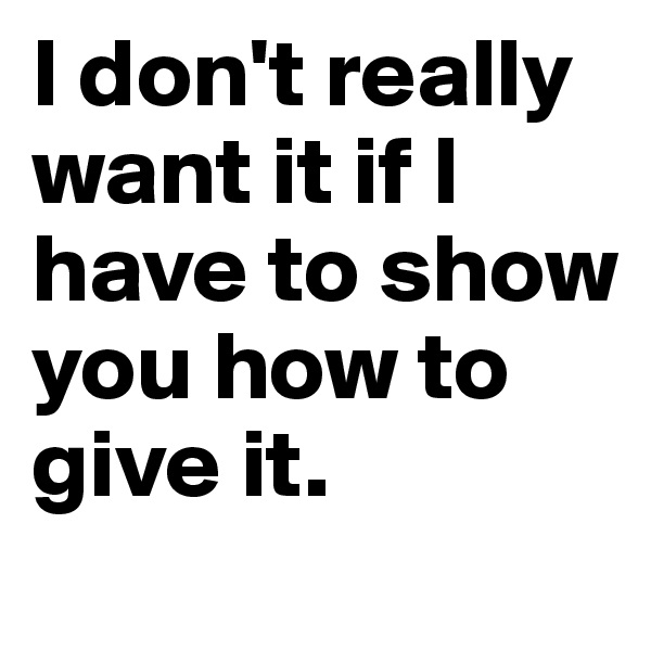 I don't really want it if I have to show you how to give it.
