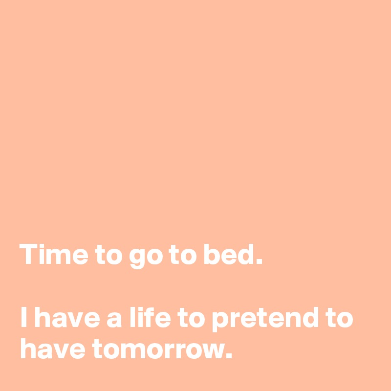 Time to go to bed.  I have a life to pretend to have tomorrow.