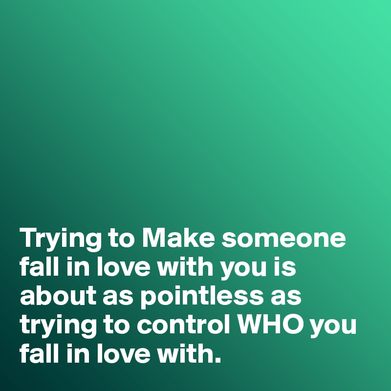 Trying to Make someone fall in love with you is about as pointless as trying to control WHO you fall in love with.