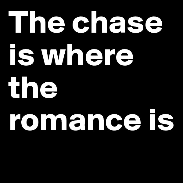 The chase is where the romance is