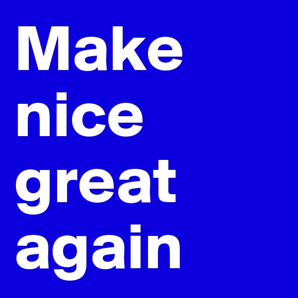 Make nice great again
