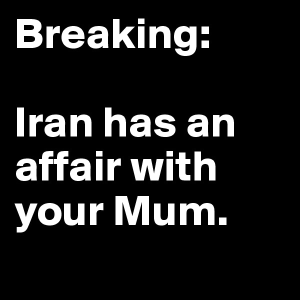 Breaking:  Iran has an affair with your Mum.