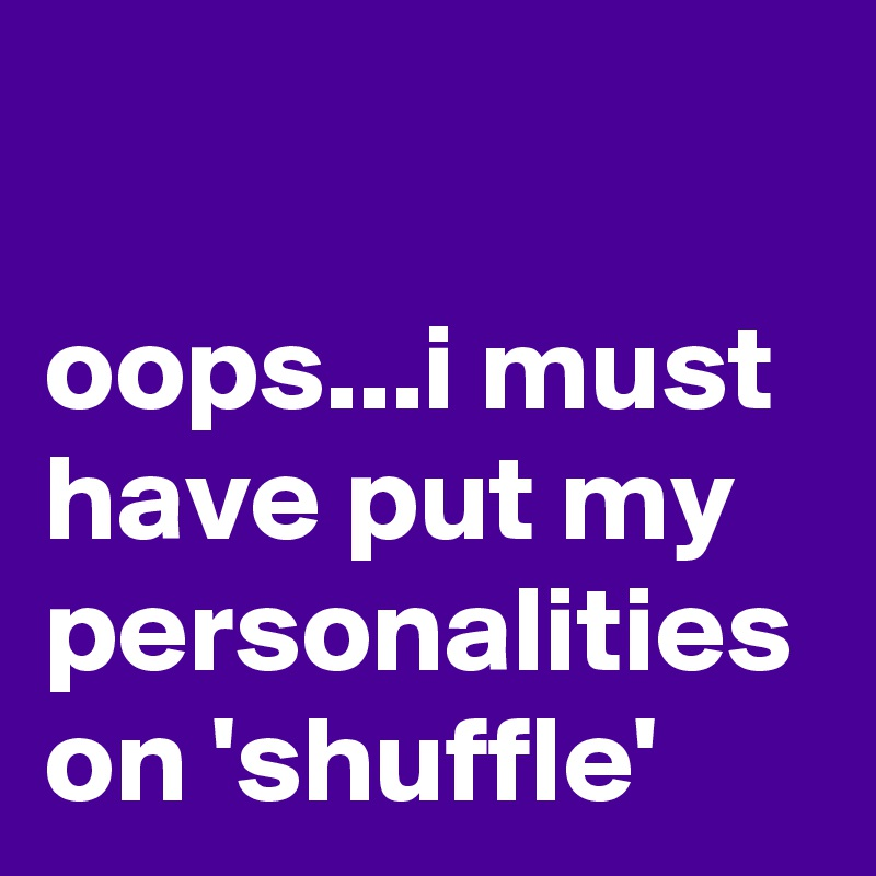 oops...i must have put my personalities on 'shuffle'