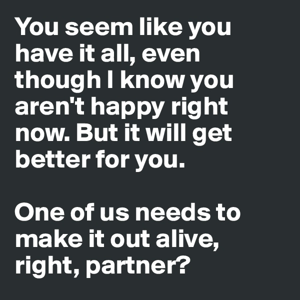 You seem like you have it all, even though I know you aren't happy right now. But it will get better for you.  One of us needs to make it out alive, right, partner?
