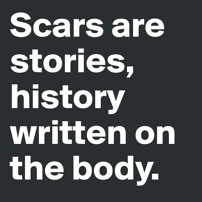 Scars are stories, history written on the body.